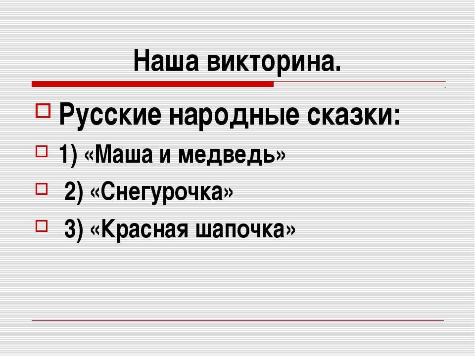 Наша викторина. Русские народные сказки: 1) «Маша и медведь» 2) «Снегурочка» ...