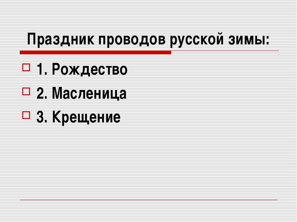 Праздник проводов русской зимы: 1. Рождество 2. Масленица 3. Крещение