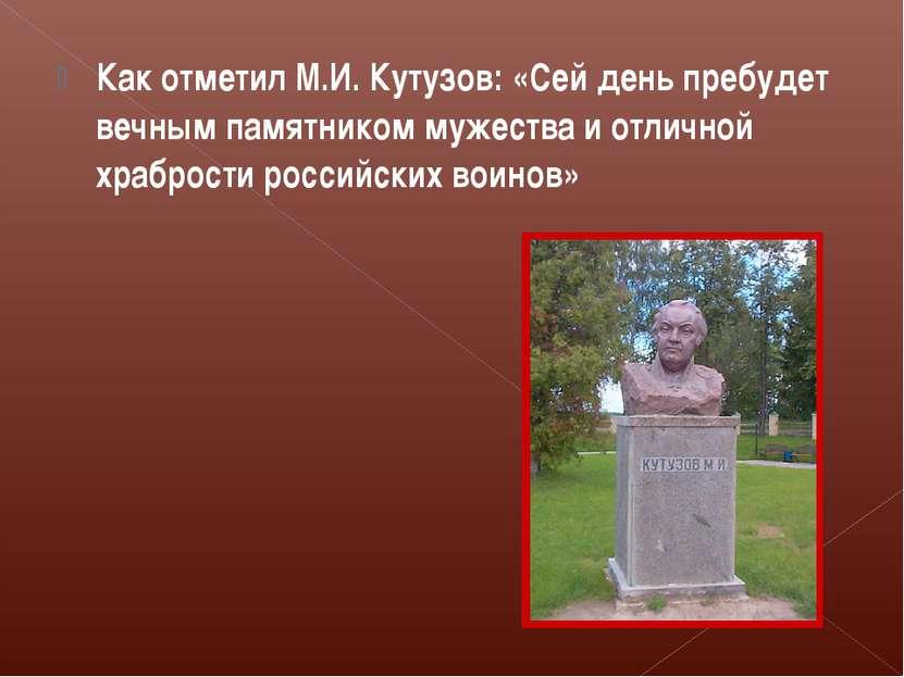 Как отметил М.И. Кутузов: «Сей день пребудет вечным памятником мужества и отл...