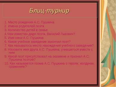 Блиц-турнир 1. Место рождения А.С. Пушкина 2. Имена родителей поэта 3. Количе...