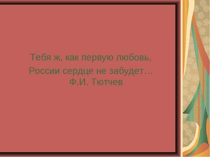 Тебя ж, как первую любовь, России сердце не забудет… Ф.И. Тютчев