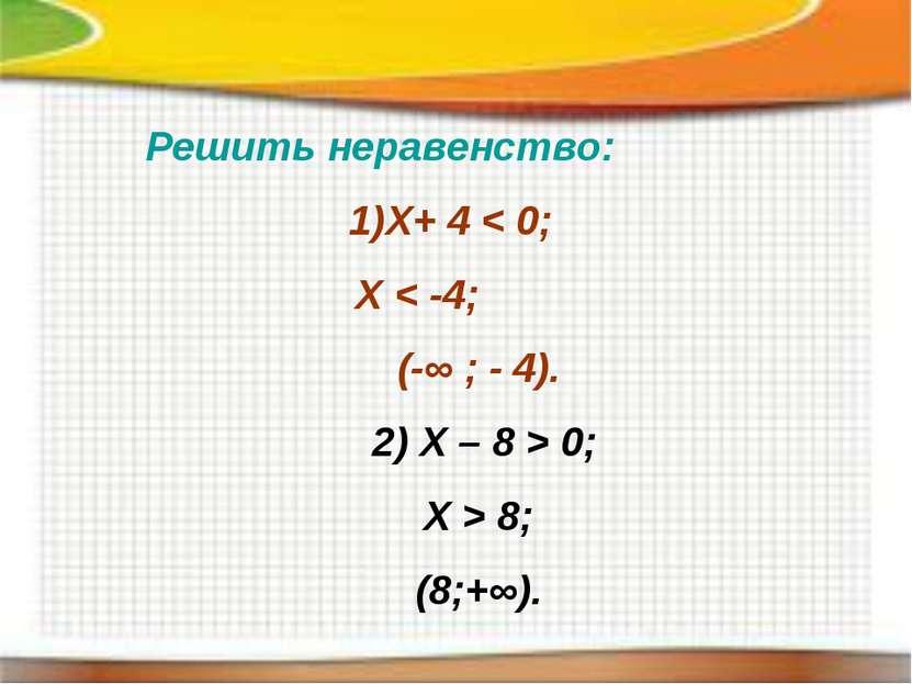 Решить неравенство: Х+ 4 < 0; Х < -4; (-∞ ; - 4). 2) Х – 8 > 0; X > 8; (8;+∞).