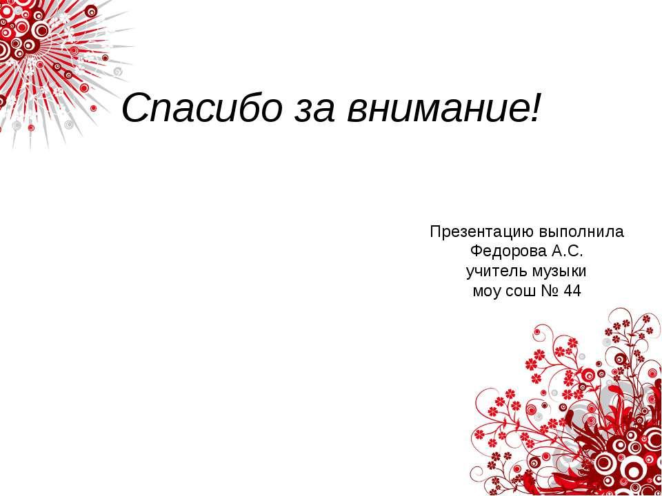 Спасибо за внимание! Презентацию выполнила Федорова А.С. учитель музыки моу с...