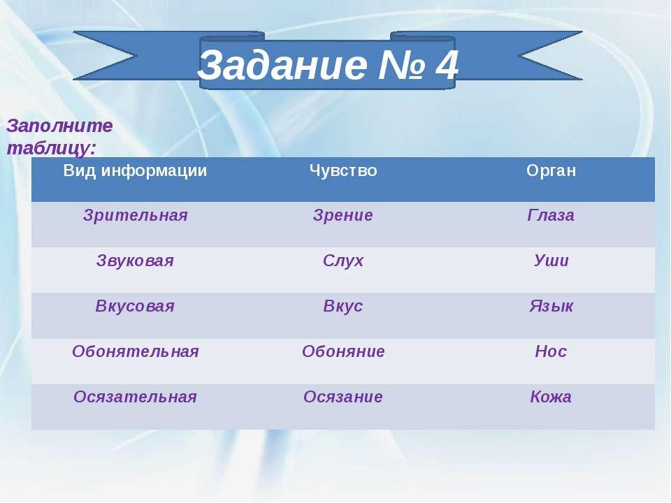 Задание № 4 Заполните таблицу: Вид информации Чувство Орган Зрительная Зрение...