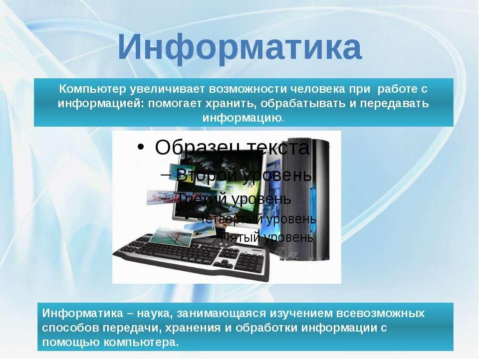 Информатика Информатика – наука, занимающаяся изучением всевозможных способов...