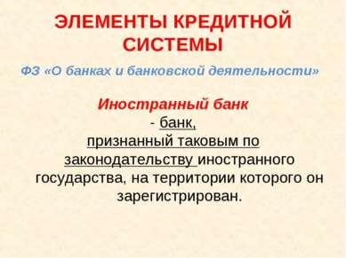 ЭЛЕМЕНТЫ КРЕДИТНОЙ СИСТЕМЫ ФЗ «О банках и банковской деятельности» Иностранны...