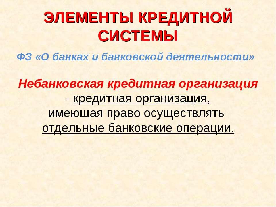 ЭЛЕМЕНТЫ КРЕДИТНОЙ СИСТЕМЫ ФЗ «О банках и банковской деятельности» Небанковск...