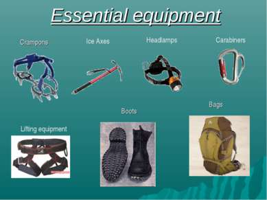 Essential equipment Crampons Ice Axes Headlamps Carabiners Lifting equipment ...