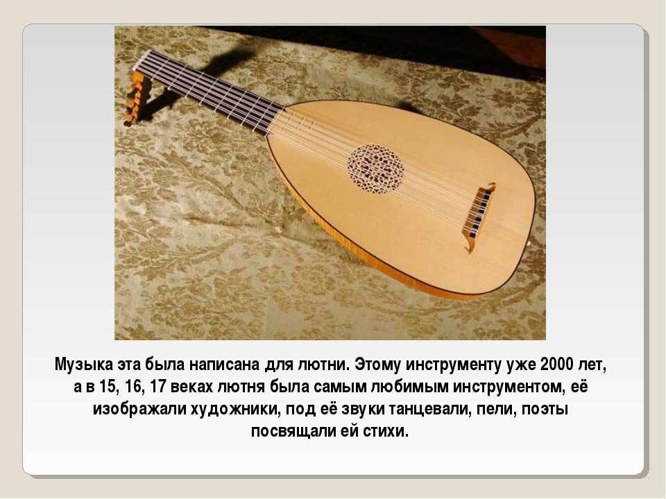 Музыка эта была написана для лютни. Этому инструменту уже 2000 лет, а в 15, 1...