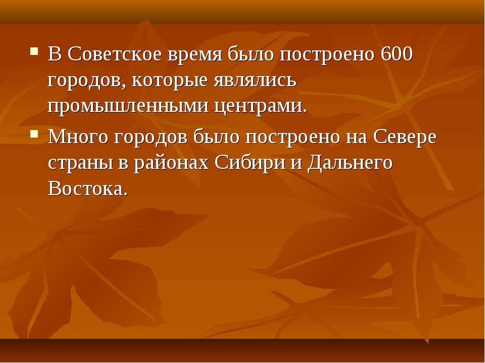 В Советское время было построено 600 городов, которые являлись промышленными ...