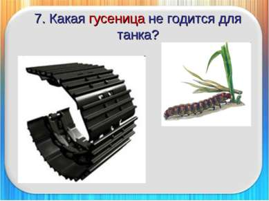 7. Какая гусеница не годится для танка?
