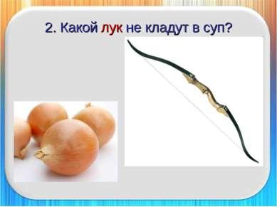 2. Какой лук не кладут в суп?