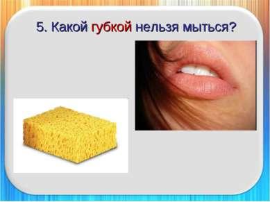 5. Какой губкой нельзя мыться?