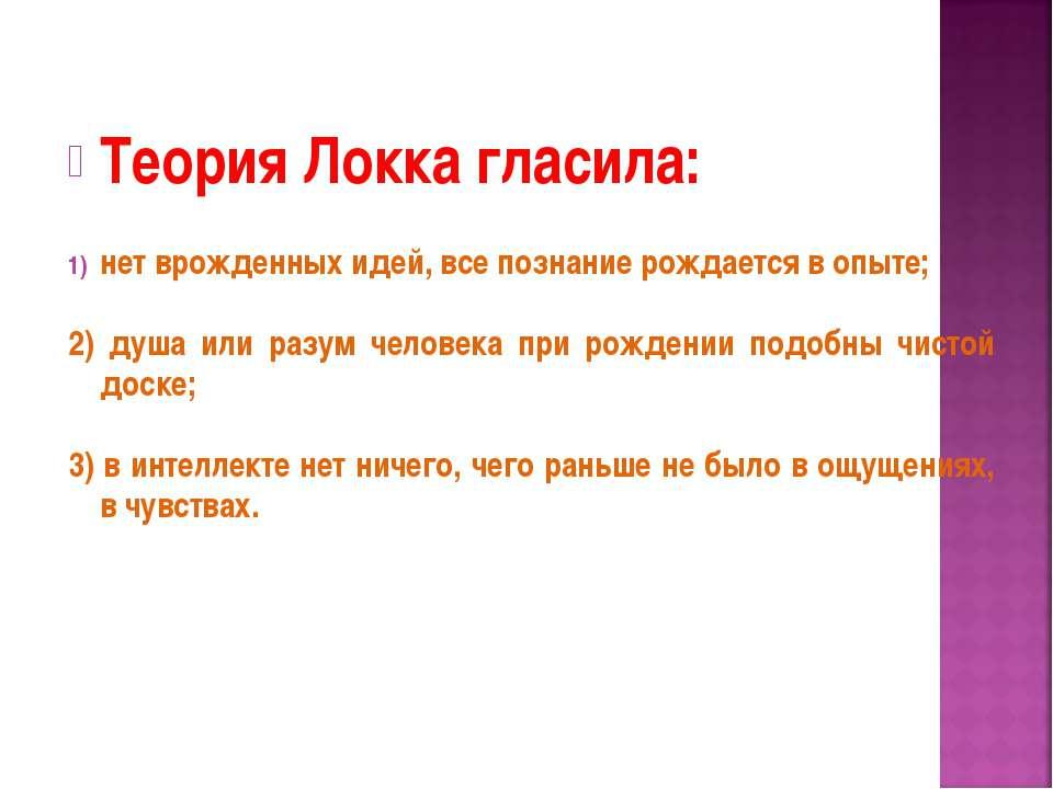 Теория Локка гласила: нет врожденных идей, все познание рождается в опыте; 2)...