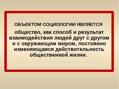 ОБЪЕКТОМ СОЦИОЛОГИИ ЯВЛЯЕТСЯ общество, как способ и результат взаимодействия ...