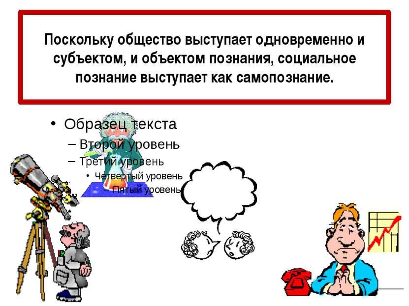 Поскольку общество выступает одновременно и субъектом, и объектом познания, с...