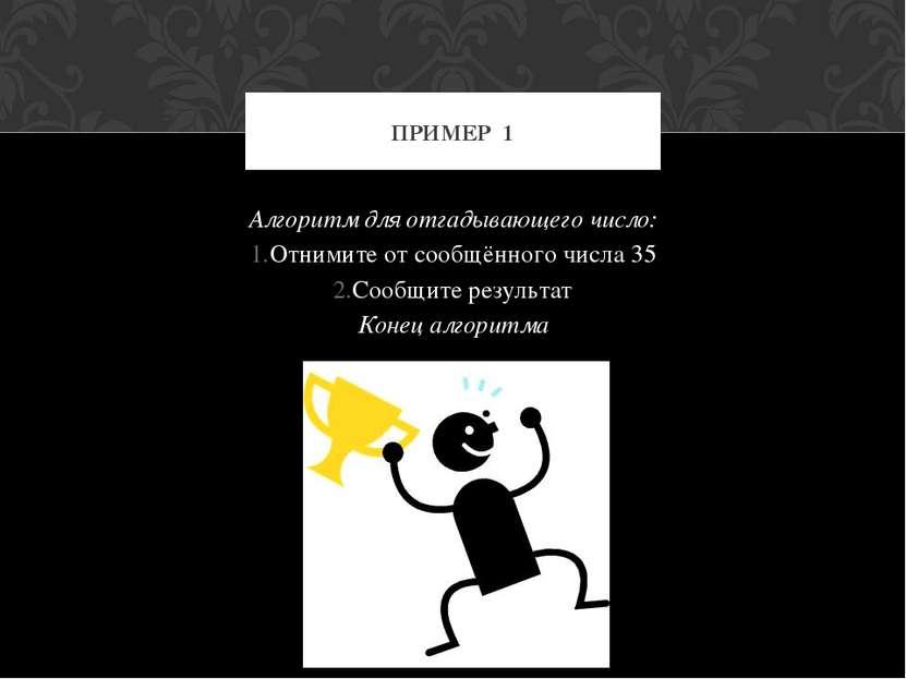 Алгоритм для отгадывающего число: Отнимите от сообщённого числа 35 Сообщите р...