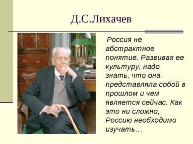 Д.С.Лихачев Россия не абстрактное понятие. Развивая ее культуру, надо знать, ...