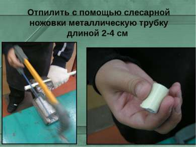 Отпилить с помощью слесарной ножовки металлическую трубку длиной 2-4 см