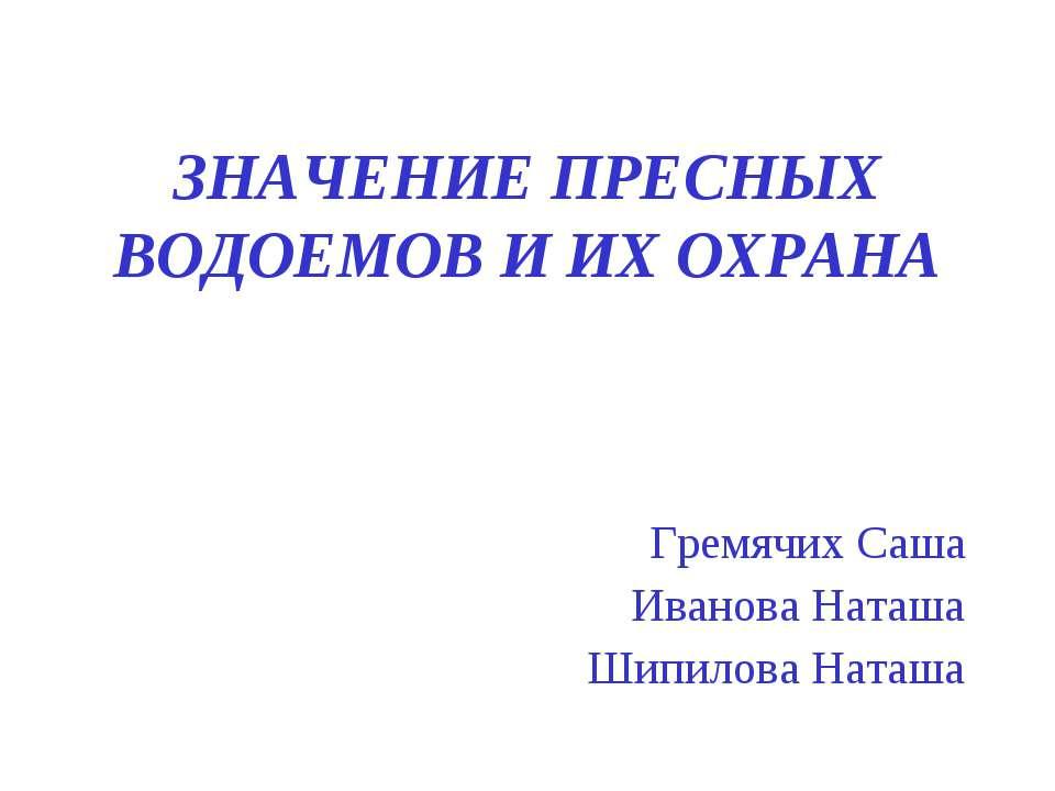 ЗНАЧЕНИЕ ПРЕСНЫХ ВОДОЕМОВ И ИХ ОХРАНА Гремячих Саша Иванова Наташа Шипилова Н...