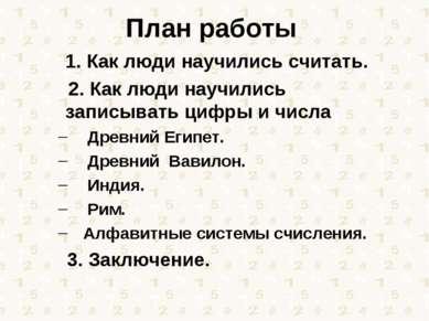 План работы 1. Как люди научились считать. 2. Как люди научились записывать ц...
