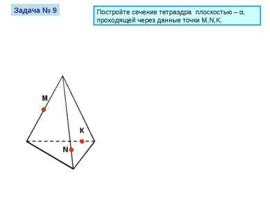 М К N Задача № 9 Постройте сечение тетраэдра плоскостью – α, проходящей через...
