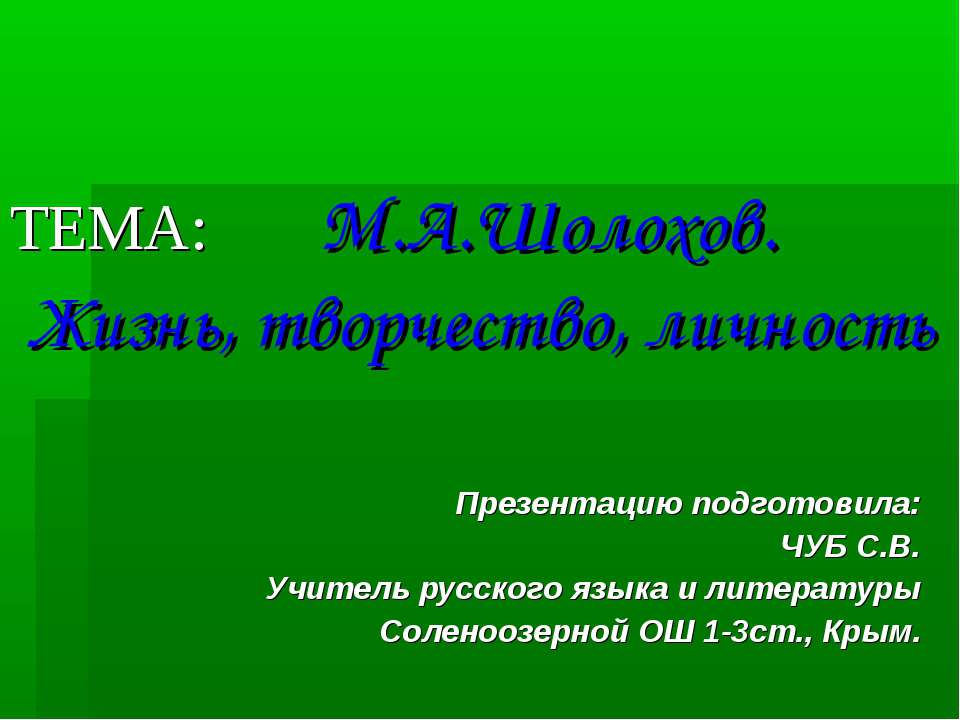 ТЕМА: М.А.Шолохов. Жизнь, творчество, личность Презентацию подготовила: ЧУБ С...