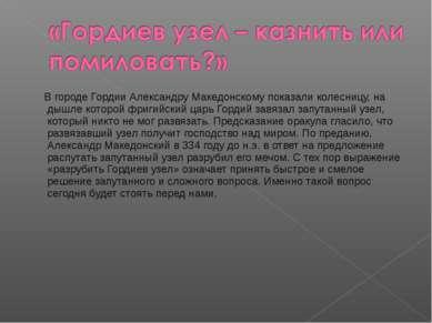 В городе Гордии Александру Македонскому показали колесницу, на дышле которой ...