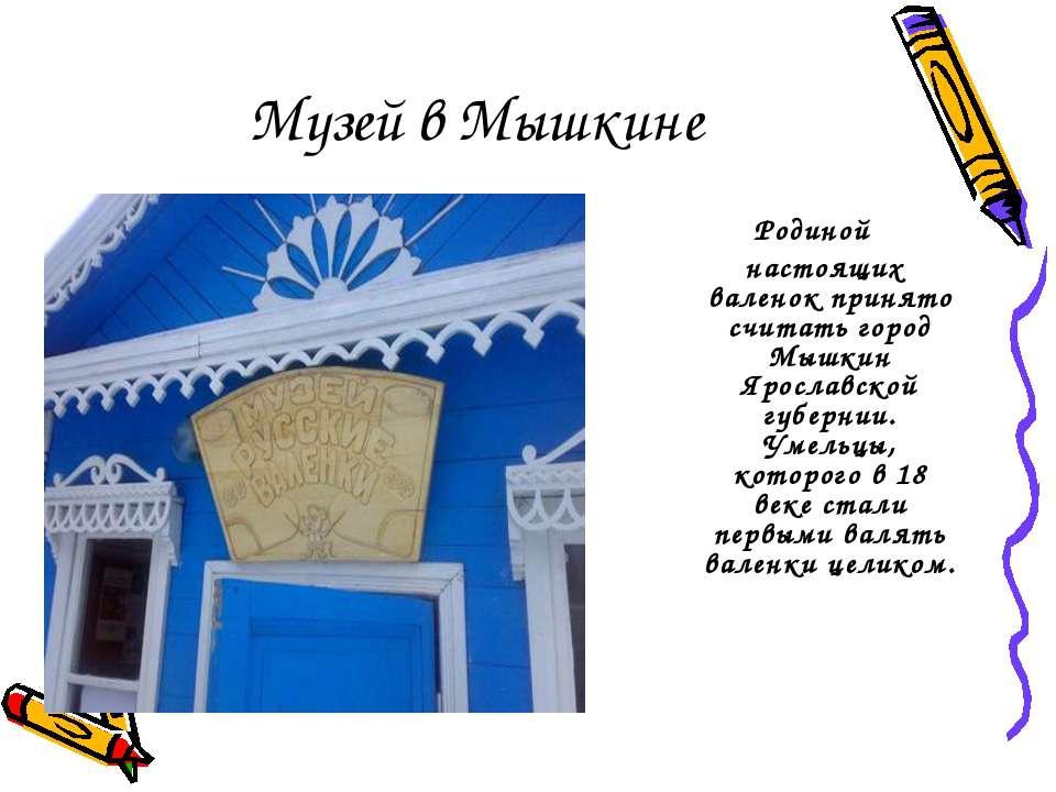 Музей в Мышкине Родиной настоящих валенок принято считать город Мышкин Яросла...