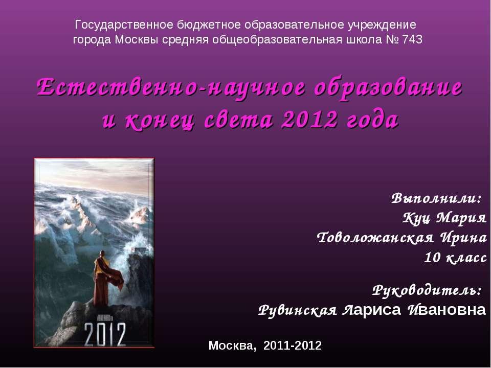 Естественно-научное образование и конец света 2012 года Выполнили: Куц Мария ...