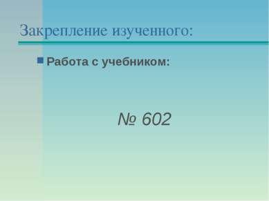 Закрепление изученного: Работа с учебником: № 602