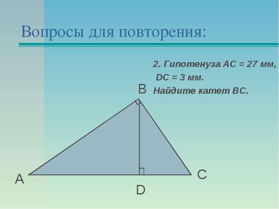 Вопросы для повторения: А В С D 2. Гипотенуза АС = 27 мм, DС = 3 мм. Найдите ...