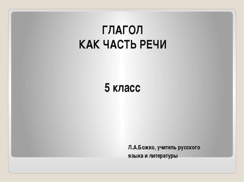 ГЛАГОЛ КАК ЧАСТЬ РЕЧИ 5 класс Л.А.Божко, учитель русского языка и литературы