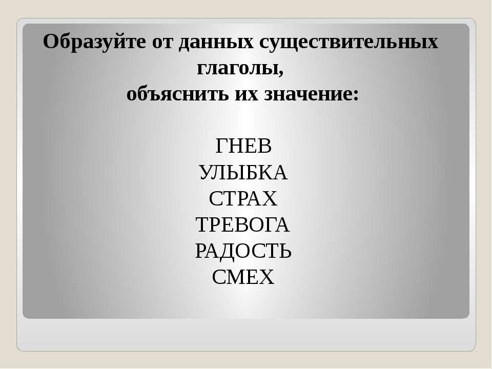 Образуйте от данных существительных глаголы, объяснить их значение: ГНЕВ УЛЫБ...