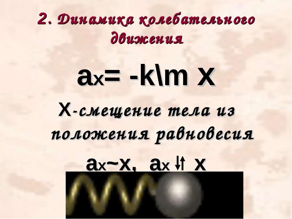 2. Динамика колебательного движения ах= -k\m х Х-смещение тела из положения р...