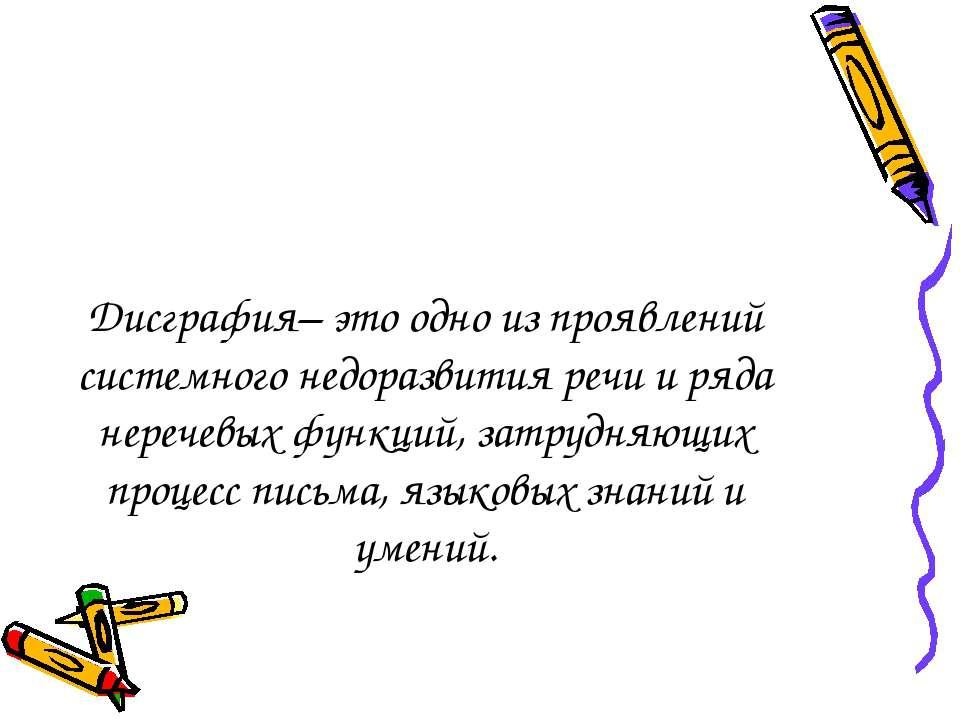 Дисграфия– это одно из проявлений системного недоразвития речи и ряда неречев...