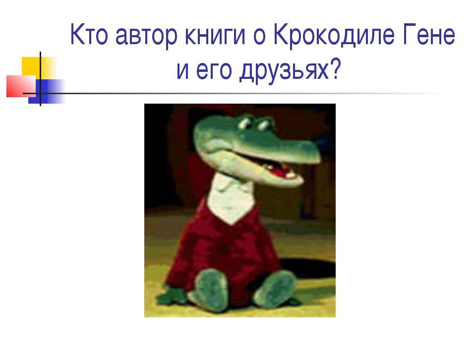 Кто автор книги о Крокодиле Гене и его друзьях?