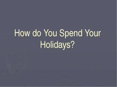 How do You Spend Your Holidays?