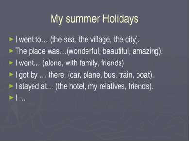 My summer Holidays I went to… (the sea, the village, the city). The place was...