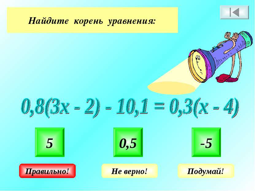 Найдите корень уравнения: 5 0,5 -5 Не верно! Подумай! Правильно!