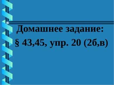 Домашнее задание: § 43,45, упр. 20 (2б,в)