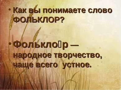 Как вы понимаете слово ФОЛЬКЛОР? Фолькло р — народное творчество, чаще всего ...