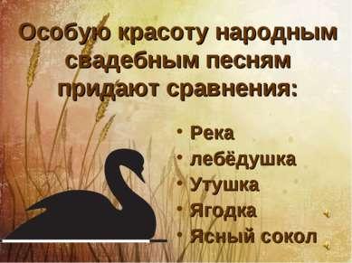 Особую красоту народным свадебным песням придают сравнения: Река лебёдушка Ут...