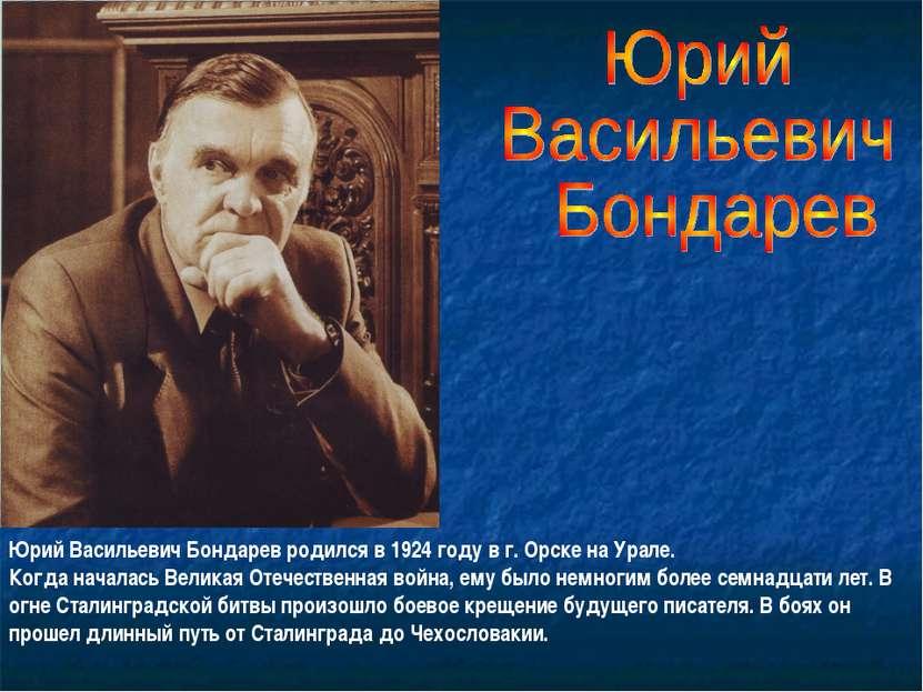 Юрий Васильевич Бондарев родился в 1924 году в г. Орске на Урале. Когда начал...