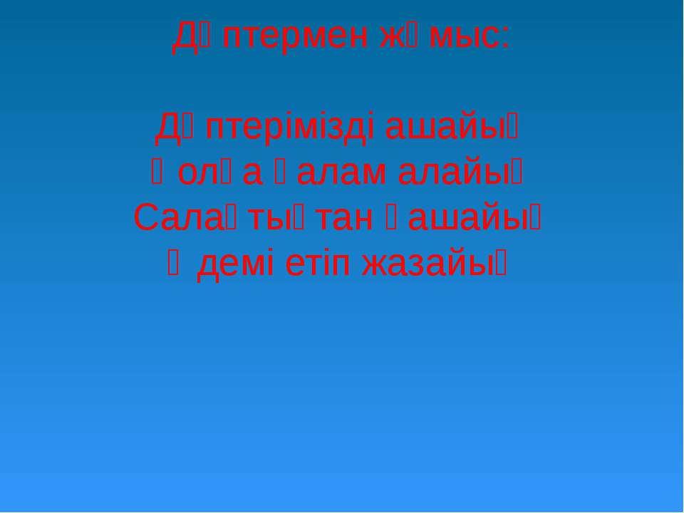 Дәптермен жұмыс: Дәптерімізді ашайық Қолға қалам алайық Салақтықтан қашайық Ә...