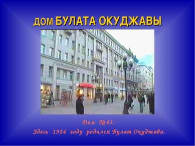 ДОМ БУЛАТА ОКУДЖАВЫ Дом № 43. Здесь 1924 году родился Булат Окуджава.