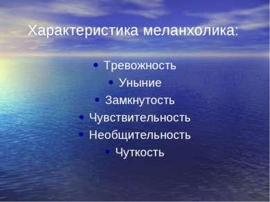 Характеристика меланхолика: Тревожность Уныние Замкнутость Чувствительность Н...