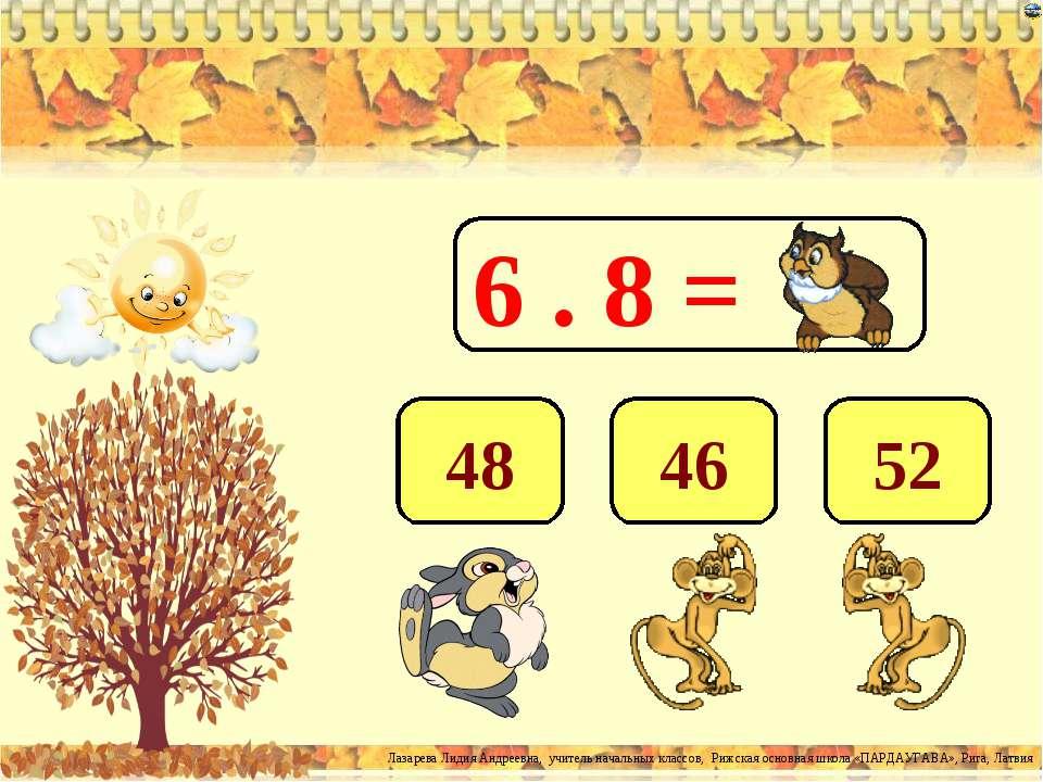 6 . 8 = 48 46 52 Лазарева Лидия Андреевна, учитель начальных классов, Рижская...