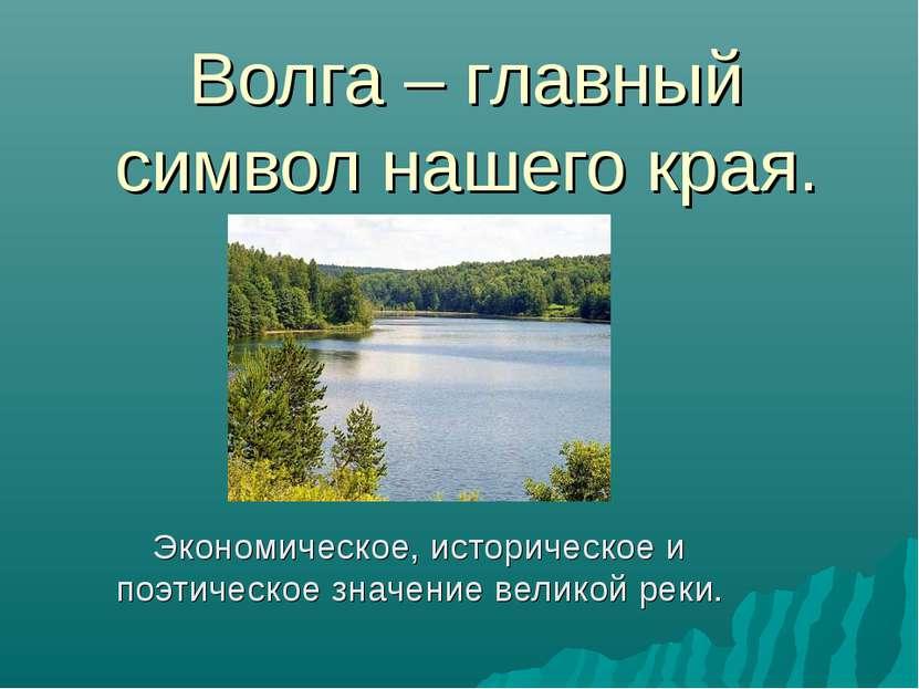 Волга – главный символ нашего края. Экономическое, историческое и поэтическое...