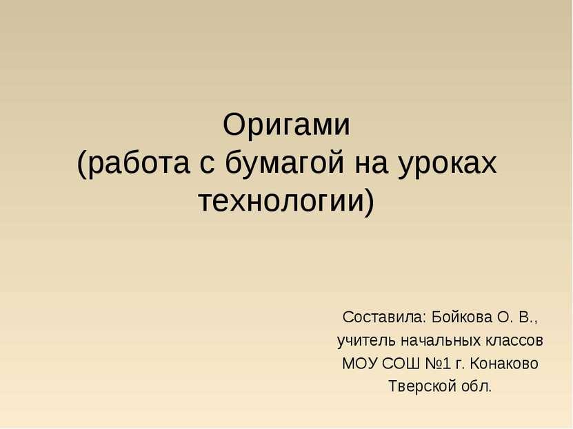 Оригами (работа с бумагой на уроках технологии) Составила: Бойкова О. В., учи...